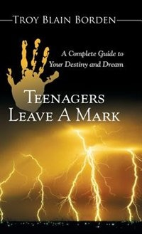 Teenagers Leave a Mark: A Complete Guide to Your Destiny and Dream by Troy Blain Borden