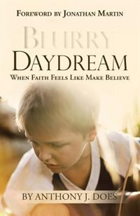 Blurry Daydream: When Faith Feels Like Make Believe by Anthony J. Does