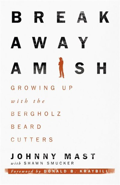 BREAKAWAY AMISH: Growing Up with the Bergholz Beard Cutters by Johnny Mast, Johnny