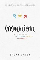 Reunion: A Study Guide For Seekers,saints, And Sinners