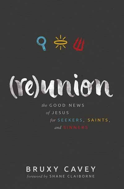 Reunion: The Good News of Jesus for Seekers,Saints, and Sinners by Bruxy Cavey, Bruxy