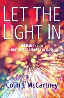 Let the Light In: Healing from Distorted Images of God by Colin McCartney