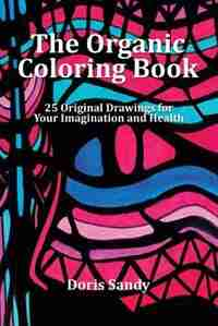 The Organic Coloring Book: 25 Original Drawings for Your Imagination and Health by Doris Sandy