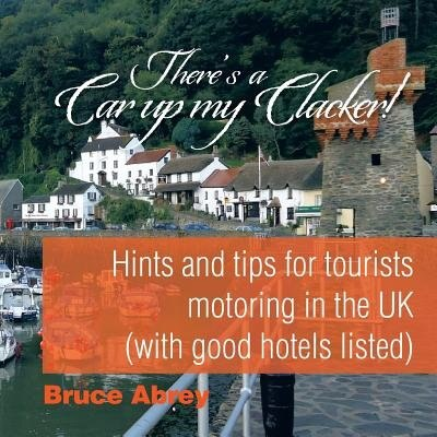 There's a Car up my Clacker!: Hints and tips for tourists motoring in the UK (with good hotels listed) by Bruce Abrey
