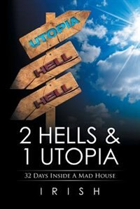 2 HELLS & 1 UTOPIA: 32 Days Inside A Mad House by Irish