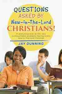 Questions Asked by New-in-the-Lord CHRISTIANS!: Book 1 of 3 by Jay Dunning