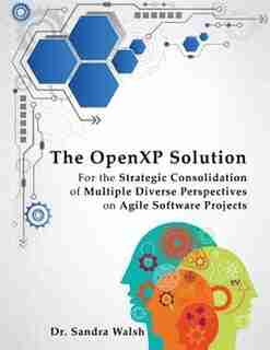 The OpenXP Solution: For the Strategic Consolidation of Multiple Diverse Perspectives on Agile Software Projects by Dr. Sandra Walsh