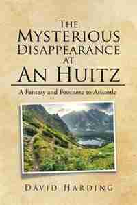 The Mysterious Disappearance at An Huitz: A Fantasy and Footnote to Aristotle by David Harding