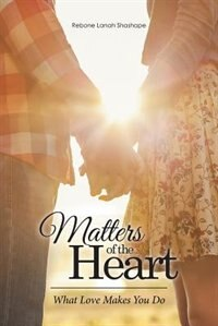 Matters of the Heart: What Love Makes You Do by Rebone Lanah Shashape