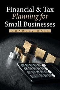 Financial & Tax Planning for Small Businesses by Charles Hall