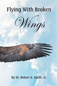 Flying with Broken Wings by Jr. Dr. Robert Smith