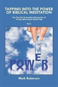 Tapping into the Power of Biblical Meditation: You Can Go to Another Dimension of Living, Believing & Receiving! by Mark Roberson
