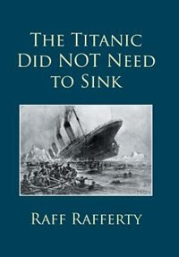 The Titanic Did NOT Need to Sink by Raff Rafferty