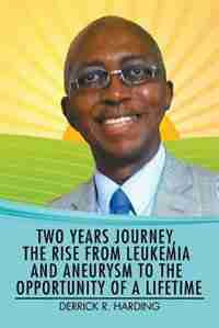 Two Years Journey, the Rise from Leukemia and Aneurysm to the Opportunity of a Lifetime by Derrick R. Harding