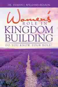 WOMEN'S ROLE IN KINGDOM BUILDING: Do you know YOUR role? by Dr. Evelyn J. Williams-Reason