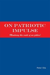 ON PATRIOTIC IMPULSE: (MONITORING THIS CRADLE OF OUR FATHERS) by PETER I. ETA