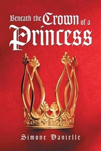 Beneath the Crown of a Princess by Simone Danielle