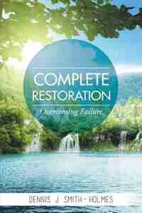 COMPLETE RESTORATION: OVERCOMING FAILURE by Dennis J. Smith-Holmes