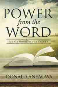 Power from the Word: Sunday Homilies for Cycle B by Donald Anyagwa