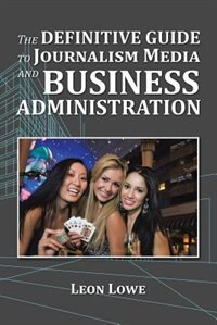The Definitive Guide to Journalism Media and Business Administration by Leon Lowe