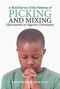 A Brief Survey of the Patterns of Picking and Mixing (Syncretism) in Nigerian Christianity by Nkem Emeghara Udum Adah