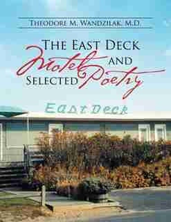 The East Deck Motel and Selected Poetry by M.D. Theodore M. Wandzilak