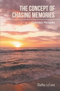 The Concept of Chasing Memories: Unbroken Memories by Shelley Le'Love