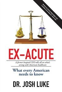 Ex-Acute 2017: A Former Hospital CEO tells all on What's Wrong with American Healthcare by Josh Luke