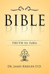 BIBLE: TRUTH Or Fable by Dr. James Krieger D.D.