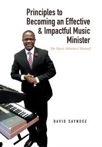 Principles to Becoming an Effective & Impactful Music Minister: The Music Ministers' Manual by David Sayndee