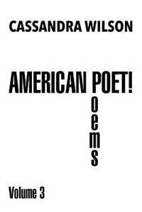 American Poet!: Poems Volume 3 by Cassandra Wilson