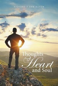Thoughts from the Heart and Soul by Richard F Van Auken