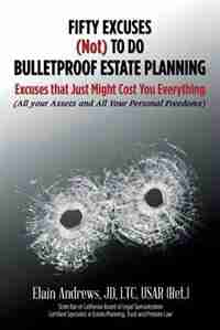 Fifty Excuses (Not) To Do Bulletproof Estate Planning: Excuses that Just Might Cost You Everything by JD LTC USAR (Ret.) Elain Andrews