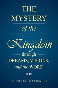 The Mystery of the Kingdom Through Dreams, Visions, and the Word by Deborah Caldwell