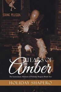 Tears Of Amber: The Iconoclastic Memoirs of Holiday Shapero Book Two by Holiday Shapero