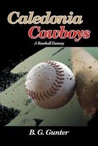 Caledonia Cowboys: A Baseball Fantasy by B. G. Gunter