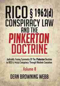 RICO § 1962(d) Conspiracy Law and the Pinkerton Doctrine: Judicially Fusing Symmetry of the Pinkerton Doctrine to RICO § 1962(d) Conspiracy Through Mediate C by Dean Browning Webb
