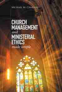 Church Management and Ministerial Ethics Made Simple by Michael M. Charway
