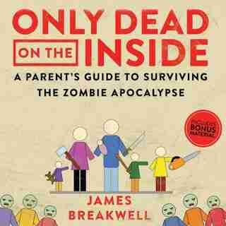 Only Dead On The Inside: A Parent's Guide To Surviving The Zombie Apocalypse by JAMES BREAKWELL