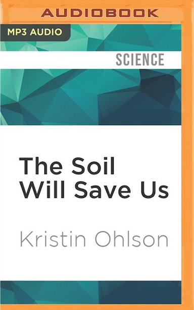 The Soil Will Save Us: How Scientists, Farmers, And Ranchers Are Tending The Soil To Reverse Global Warming by Kristin Ohlson