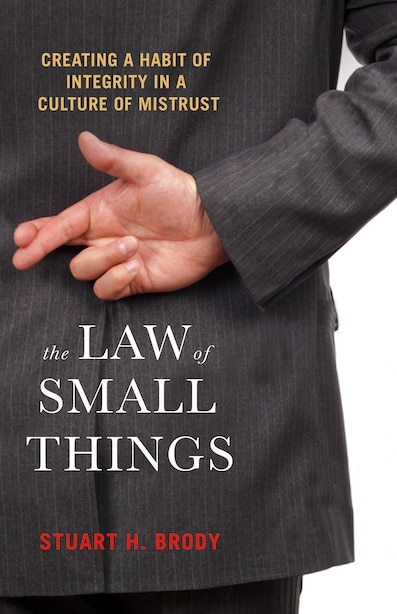 The Law Of Small Things: Creating A Habit Of Integrity In A Culture Of Mistrust by Stuart H. Brody
