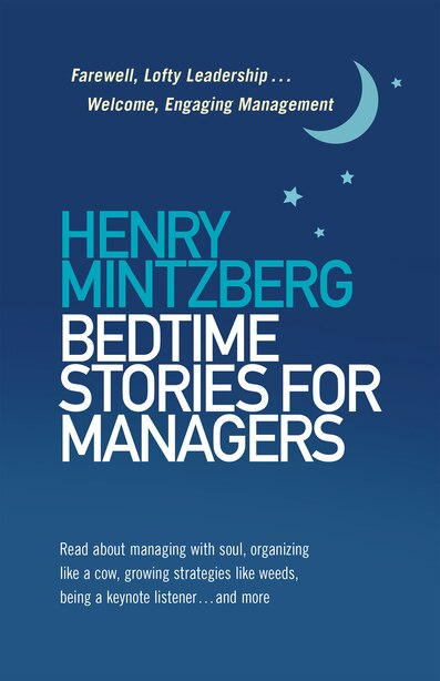 Bedtime Stories For Managers: Farewell, Lofty Leadership . . . Welcome, Engaging Management by Henry Mintzberg