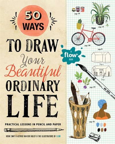 50 Ways To Draw Your Beautiful, Ordinary Life: Practical Lessons In Pencil And Paper by Irene Smit