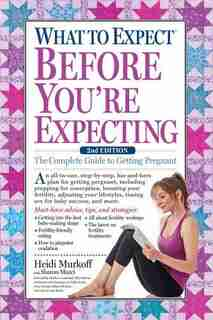 What To Expect Before You're Expecting: The Complete Guide To Getting Pregnant by Heidi Murkoff