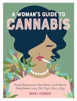 A Woman's Guide To Cannabis: Using Marijuana To Feel Better, Look Better, Sleep Better-and Get High…