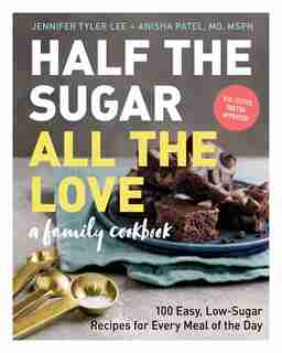 Half The Sugar, All The Love: 100 Easy, Low-sugar Recipes For Every Meal Of The Day by Jennifer Tyler Lee