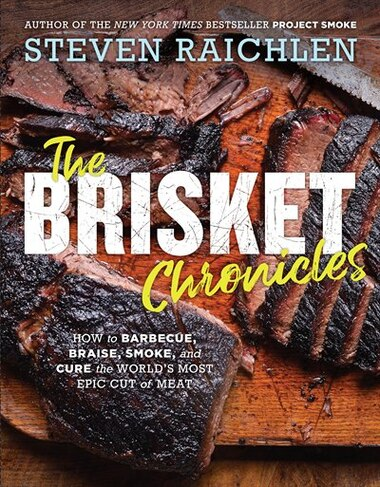 The Brisket Chronicles: How To Barbecue, Braise, Smoke, And Cure The World's Most Epic Cut Of Meat by Steven Raichlen