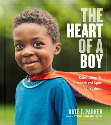 The Heart Of A Boy: Celebrating The Strength And Spirit Of Boyhood de Kate T. Parker