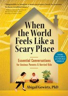 When The World Feels Like A Scary Place: Essential Conversations For Anxious Parents and Worried Kids by Dr. Abi Gewirtz