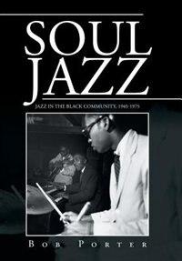 Soul Jazz: Jazz in the Black Community, 1945-1975 by Bob Porter